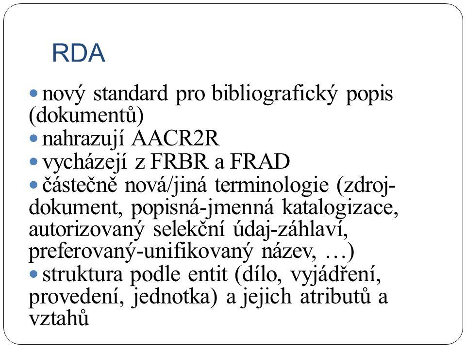 RDA nový standard pro bibliografický popis (dokumentů) nahrazují AACR2R vycházejí z FRBR a FRAD částečně nová/jiná terminologie (zdroj- dokument, popisná-jmenná katalogizace, autorizovaný selekční údaj-záhlaví, preferovaný-unifikovaný název, …) struktura podle entit (dílo, vyjádření, provedení, jednotka) a jejich atributů a vztahů