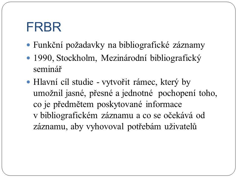 FRBR Funkční požadavky na bibliografické záznamy 1990, Stockholm, Mezinárodní bibliografický seminář Hlavní cíl studie - vytvořit rámec, který by umožnil jasné, přesné a jednotné pochopení toho, co je předmětem poskytované informace v bibliografickém záznamu a co se očekává od záznamu, aby vyhovoval potřebám uživatelů
