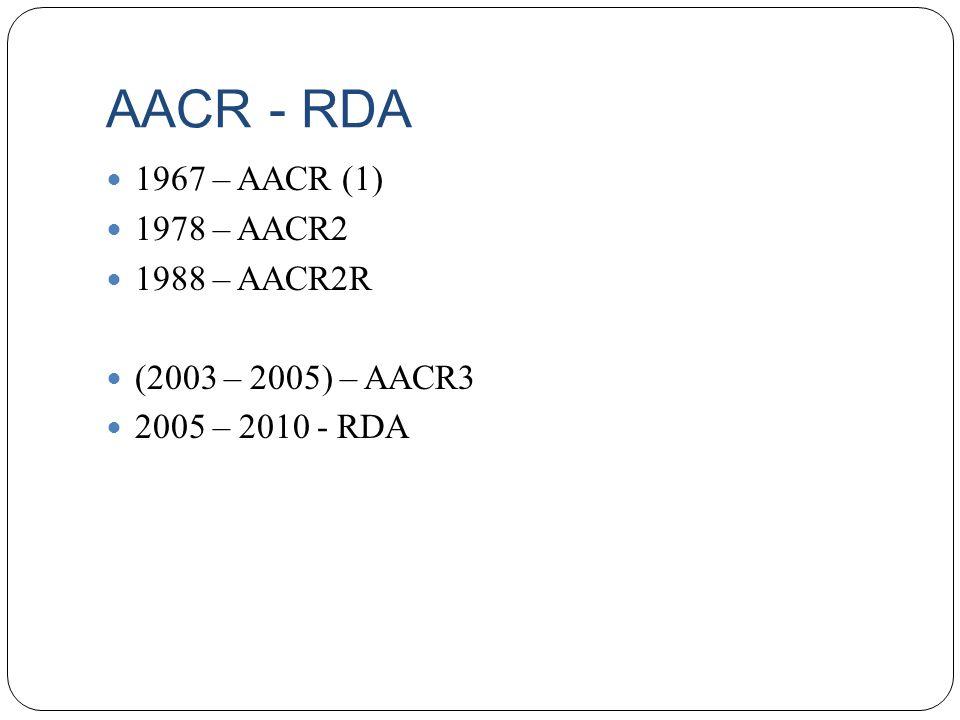 AACR - RDA 1967 – AACR (1) 1978 – AACR2 1988 – AACR2R (2003 – 2005) – AACR3 2005 – 2010 - RDA