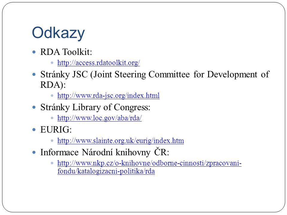 Odkazy RDA Toolkit: http://access.rdatoolkit.org/ Stránky JSC (Joint Steering Committee for Development of RDA): http://www.rda-jsc.org/index.html Stránky Library of Congress: http://www.loc.gov/aba/rda/ EURIG: http://www.slainte.org.uk/eurig/index.htm Informace Národní knihovny ČR: http://www.nkp.cz/o-knihovne/odborne-cinnosti/zpracovani- fondu/katalogizacni-politika/rda http://www.nkp.cz/o-knihovne/odborne-cinnosti/zpracovani- fondu/katalogizacni-politika/rda