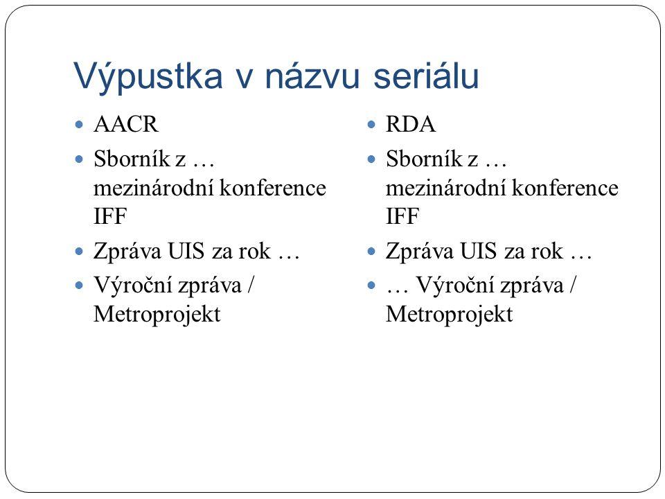 Výpustka v názvu seriálu AACR Sborník z … mezinárodní konference IFF Zpráva UIS za rok … Výroční zpráva / Metroprojekt RDA Sborník z … mezinárodní konference IFF Zpráva UIS za rok … … Výroční zpráva / Metroprojekt