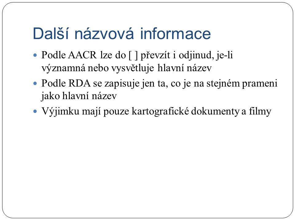Další názvová informace Podle AACR lze do [ ] převzít i odjinud, je-li významná nebo vysvětluje hlavní název Podle RDA se zapisuje jen ta, co je na stejném prameni jako hlavní název Výjimku mají pouze kartografické dokumenty a filmy