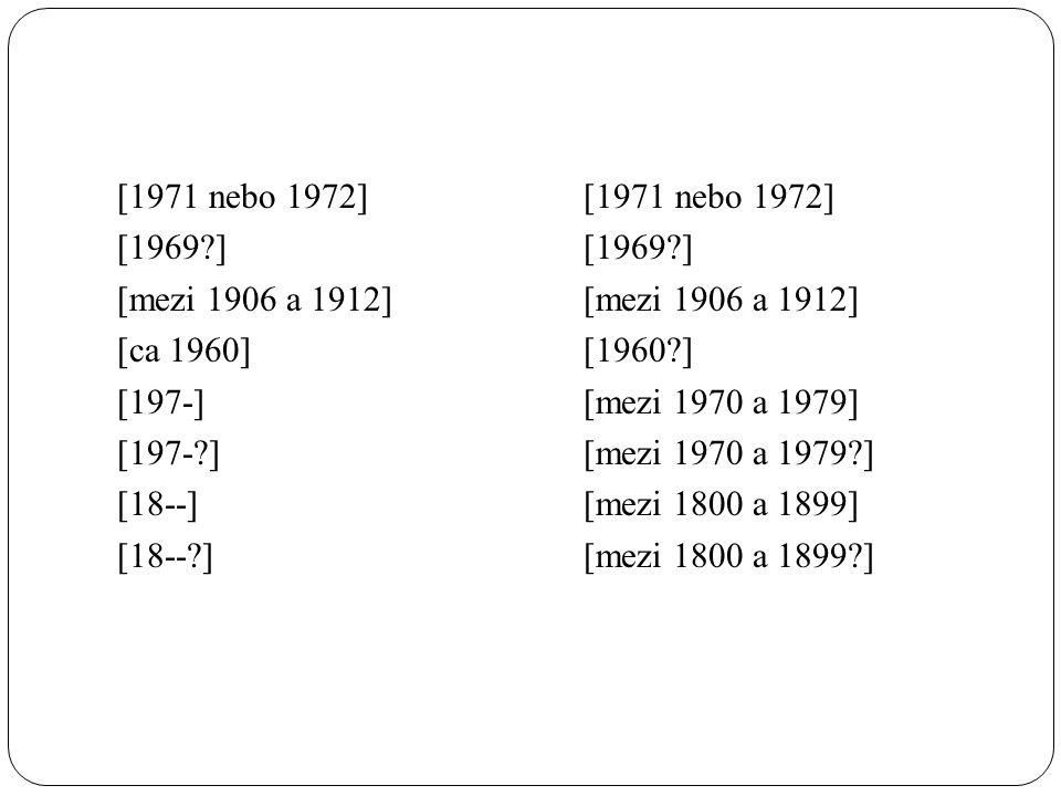 [1971 nebo 1972] [1969?] [mezi 1906 a 1912] [ca 1960] [197-] [197-?] [18--] [18--?] [1971 nebo 1972] [1969?] [mezi 1906 a 1912] [1960?] [mezi 1970 a 1979] [mezi 1970 a 1979?] [mezi 1800 a 1899] [mezi 1800 a 1899?]