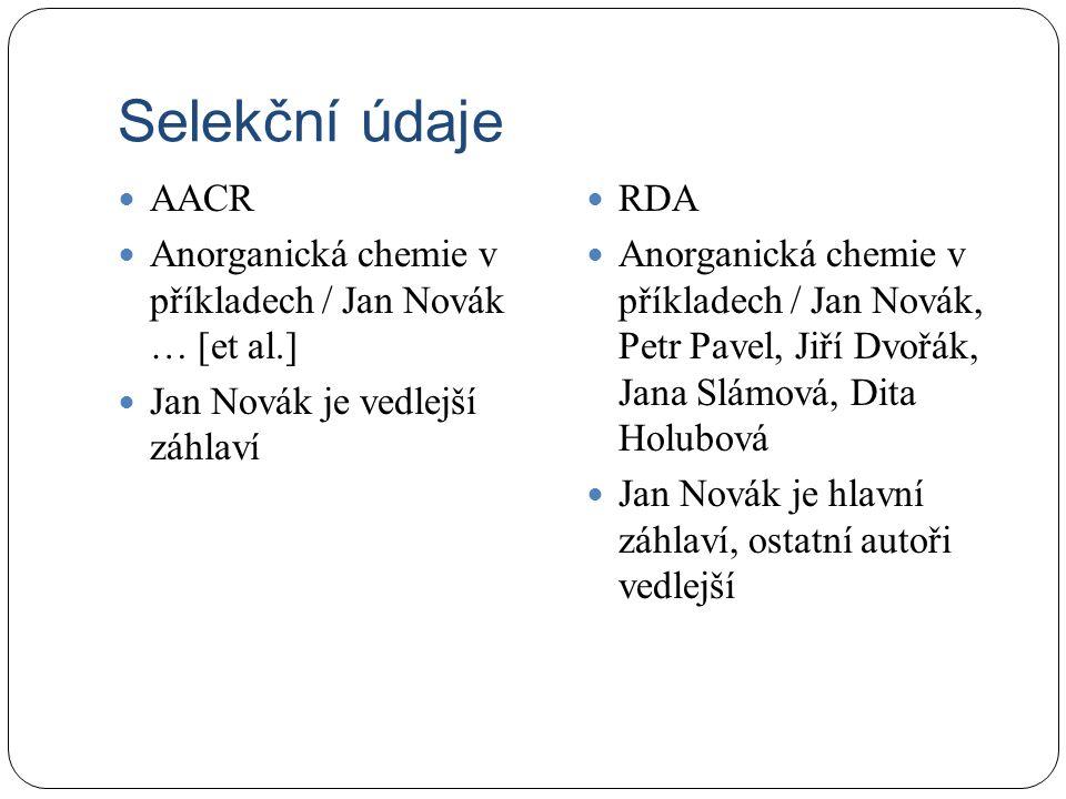 Selekční údaje AACR Anorganická chemie v příkladech / Jan Novák … [et al.] Jan Novák je vedlejší záhlaví RDA Anorganická chemie v příkladech / Jan Novák, Petr Pavel, Jiří Dvořák, Jana Slámová, Dita Holubová Jan Novák je hlavní záhlaví, ostatní autoři vedlejší