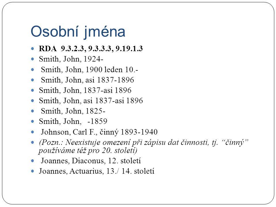Osobní jména RDA 9.3.2.3, 9.3.3.3, 9.19.1.3 Smith, John, 1924- Smith, John, 1900 leden 10.- Smith, John, asi 1837-1896 Smith, John, 1837-asi 1896 Smith, John, asi 1837-asi 1896 Smith, John, 1825- Smith, John, -1859 Johnson, Carl F., činný 1893-1940 (Pozn.: Neexistuje omezení při zápisu dat činnosti, tj.