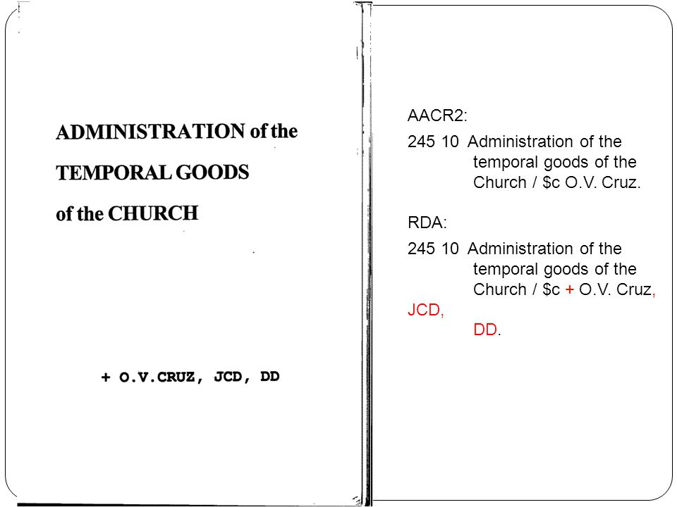 AACR2: 245 10 Administration of the temporal goods of the Church / $c O.V. Cruz. RDA: 245 10 Administration of the temporal goods of the Church / $c +