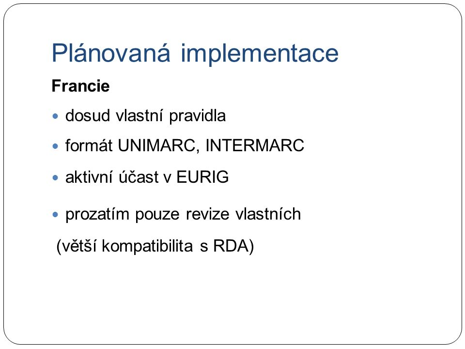 Plánovaná implementace Francie dosud vlastní pravidla formát UNIMARC, INTERMARC aktivní účast v EURIG prozatím pouze revize vlastních (větší kompatibilita s RDA)