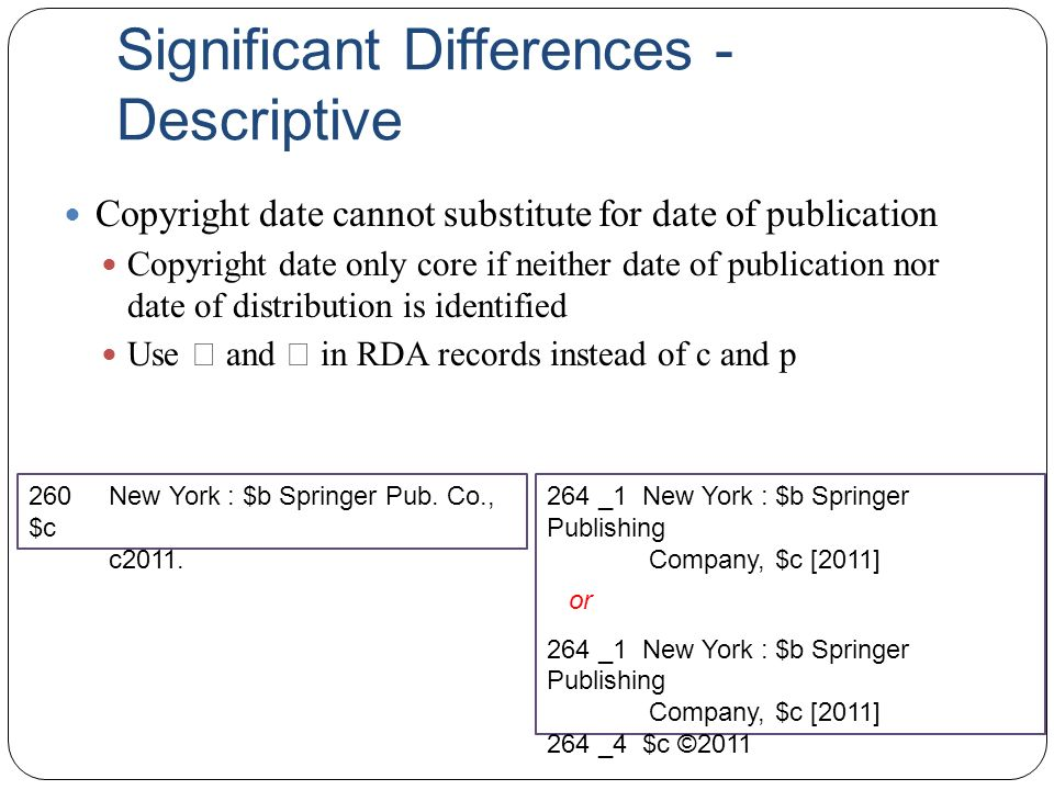 Significant Differences - Descriptive Copyright date cannot substitute for date of publication Copyright date only core if neither date of publication nor date of distribution is identified Use  and  in RDA records instead of c and p 260 New York : $b Springer Pub.