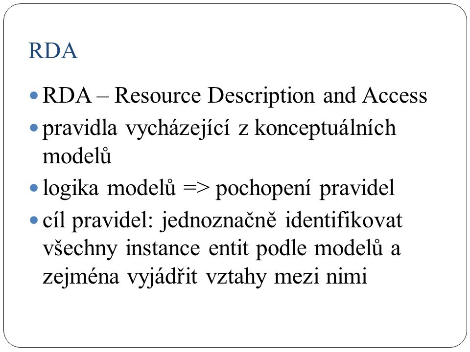 RDA RDA – Resource Description and Access pravidla vycházející z konceptuálních modelů logika modelů => pochopení pravidel cíl pravidel: jednoznačně identifikovat všechny instance entit podle modelů a zejména vyjádřit vztahy mezi nimi