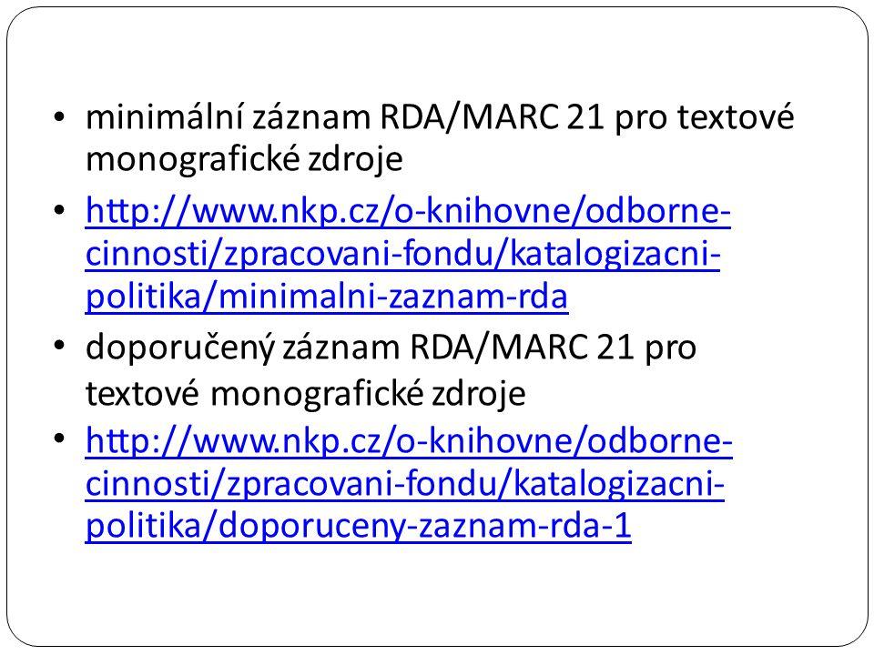 minimální záznam RDA/MARC 21 pro textové monografické zdroje http://www.nkp.cz/o-knihovne/odborne- cinnosti/zpracovani-fondu/katalogizacni- politika/minimalni-zaznam-rda doporučený záznam RDA/MARC 21 pro textové monografické zdroje http://www.nkp.cz/o-knihovne/odborne- http://www.nkp.cz/o-knihovne/odborne- cinnosti/zpracovani-fondu/katalogizacni- politika/doporuceny-zaznam-rda-1