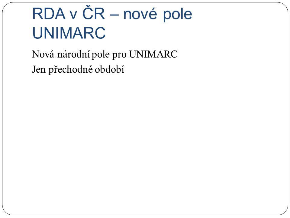 RDA v ČR – nové pole UNIMARC Nová národní pole pro UNIMARC Jen přechodné období