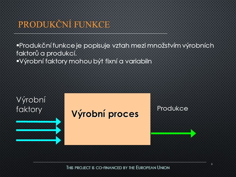 6 Výrobní faktory Produkce Výrobní proces  Produkční funkce je popisuje vztah mezi množstvím výrobních faktorů a produkcí.