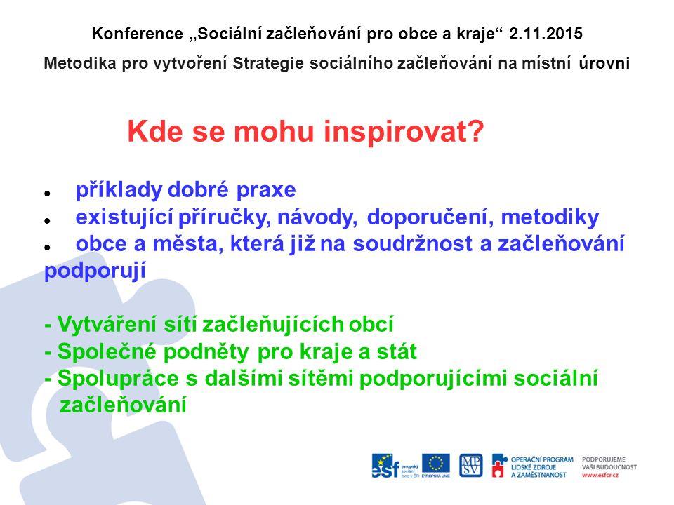 """Konference """"Sociální začleňování pro obce a kraje 2.11.2015 Metodika pro vytvoření Strategie sociálního začleňování na místní úrovni Kde se mohu inspirovat."""