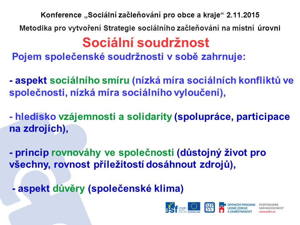 """Konference """"Sociální začleňování pro obce a kraje 2.11.2015 Metodika pro vytvoření Strategie sociálního začleňování na místní úrovni Sociální soudržnost Pojem společenské soudržnosti v sobě zahrnuje: - aspekt sociálního smíru (nízká míra sociálních konfliktů ve společnosti, nízká míra sociálního vyloučení), - hledisko vzájemnosti a solidarity (spolupráce, participace na zdrojích), - princip rovnováhy ve společnosti (důstojný život pro všechny, rovnost příležitostí dosáhnout zdrojů), - aspekt důvěry (společenské klima)"""