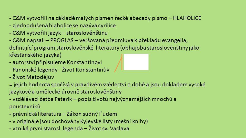 - C&M vytvořili na základě malých písmen řecké abecedy písmo – HLAHOLICE - zjednodušená hlaholice se nazývá cyrilice - C&M vytvořili jazyk – staroslověnštinu - C&M napsali – PROGLAS – veršovaná předmluva k překladu evangelia, definující program staroslověnské literatury (obhajoba staroslověnštiny jako křesťanského jazyka) - autorství připisujeme Konstantinovi - Panonské legendy - Život Konstantinův - Život Metodějův = jejich hodnota spočívá v pravdivém svědectví o době a jsou dokladem vysoké jazykové a umělecké úrovně staroslověnštiny - vzdělávací četba Paterik – popis životů nejvýznamějších mnochů a poustevníků - právnická literatura – Zákon sudný l´udem - v originále jsou dochovány Kyjevské listy (mešní knihy) - vzniká první starosl.