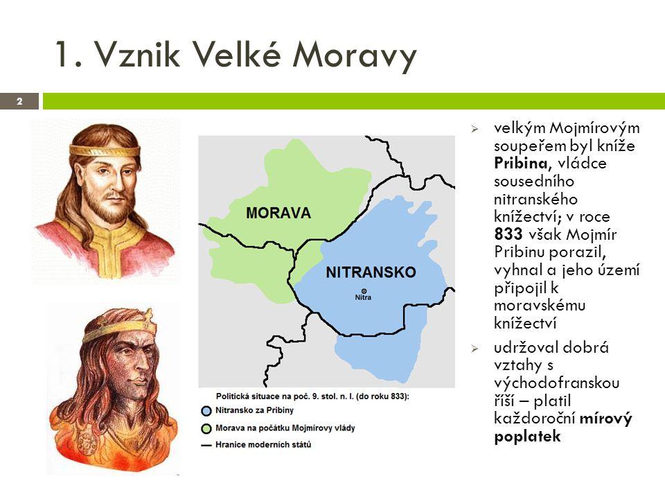 1. Vznik Velké Moravy 2  velkým Mojmírovým soupeřem byl kníže Pribina, vládce sousedního nitranského knížectví; v roce 833 však Mojmír Pribinu porazi