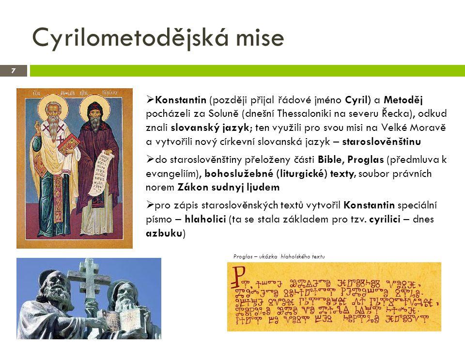 Cyrilometodějská mise 7  Konstantin (později přijal řádové jméno Cyril) a Metoděj pocházeli za Soluně (dnešní Thessaloniki na severu Řecka), odkud znali slovanský jazyk; ten využili pro svou misi na Velké Moravě a vytvořili nový církevní slovanská jazyk – staroslověnštinu  do staroslověnštiny přeloženy části Bible, Proglas (předmluva k evangeliím), bohoslužebné (liturgické) texty, soubor právních norem Zákon sudnyj ljudem  pro zápis staroslověnských textů vytvořil Konstantin speciální písmo – hlaholici (ta se stala základem pro tzv.