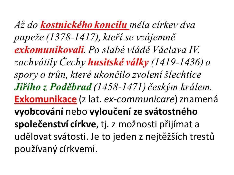 Až do kostnického koncilu měla církev dva papeže (1378-1417), kteří se vzájemně exkomunikovali. Po slabé vládě Václava IV. zachvátily Čechy husitské v