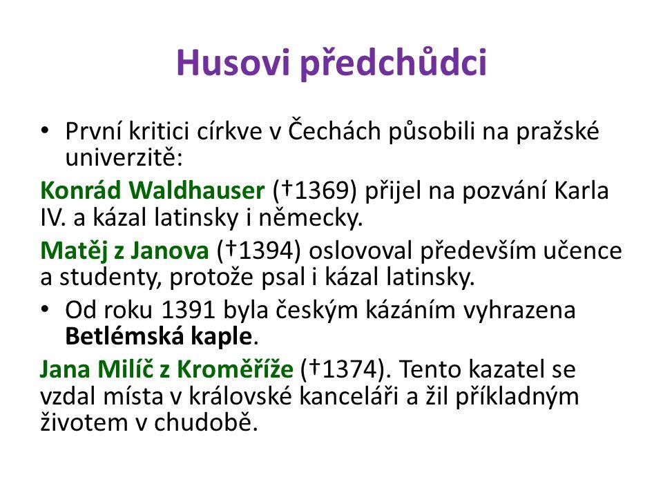 Husovi předchůdci První kritici církve v Čechách působili na pražské univerzitě: Konrád Waldhauser (†1369) přijel na pozvání Karla IV. a kázal latinsk