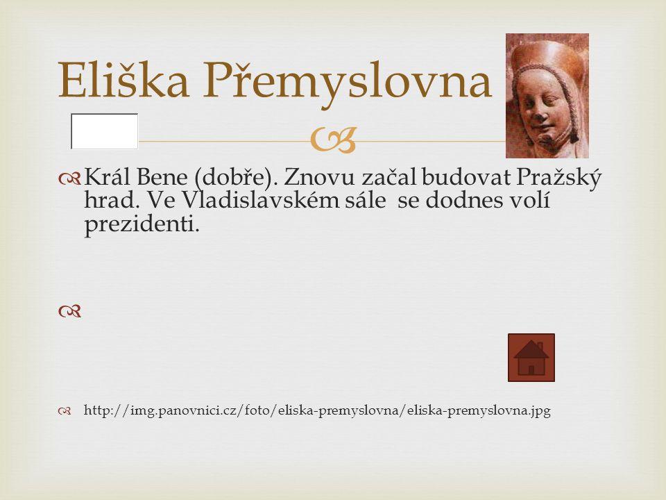   Král Bene (dobře). Znovu začal budovat Pražský hrad.