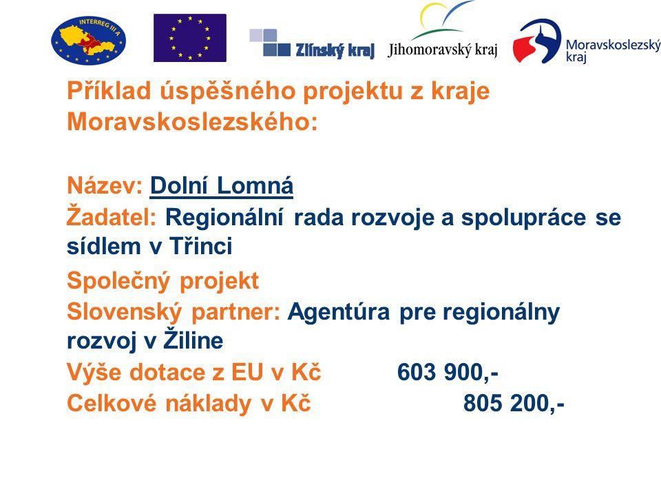 Příklad úspěšného projektu z kraje Moravskoslezského: Název: Dolní Lomná Žadatel: Regionální rada rozvoje a spolupráce se sídlem v Třinci Společný projekt Slovenský partner: Agentúra pre regionálny rozvoj v Žiline Výše dotace z EU v Kč603 900,- Celkové náklady v Kč805 200,-