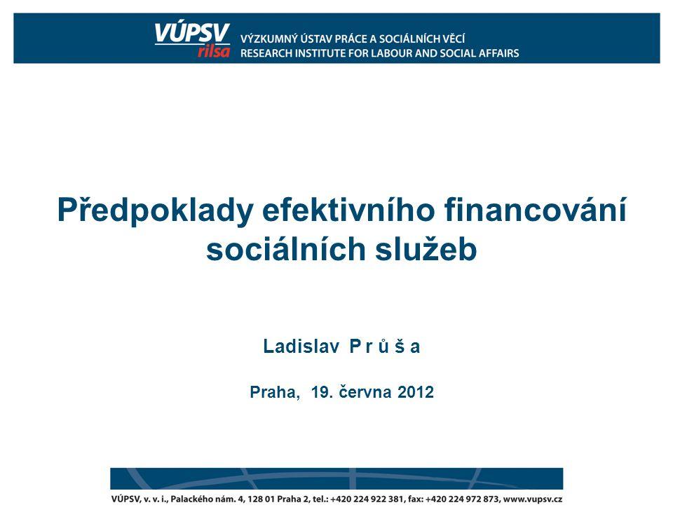 Předpoklady efektivního financování sociálních služeb Ladislav P r ů š a Praha, 19. června 2012