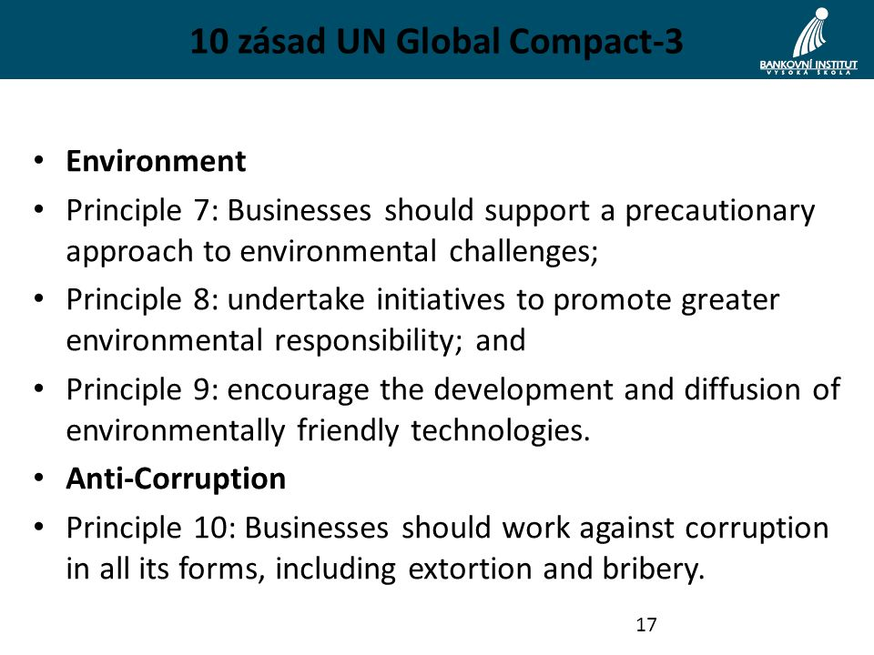 10 zásad UN Global Compact-3 Environment Principle 7: Businesses should support a precautionary approach to environmental challenges; Principle 8: undertake initiatives to promote greater environmental responsibility; and Principle 9: encourage the development and diffusion of environmentally friendly technologies.