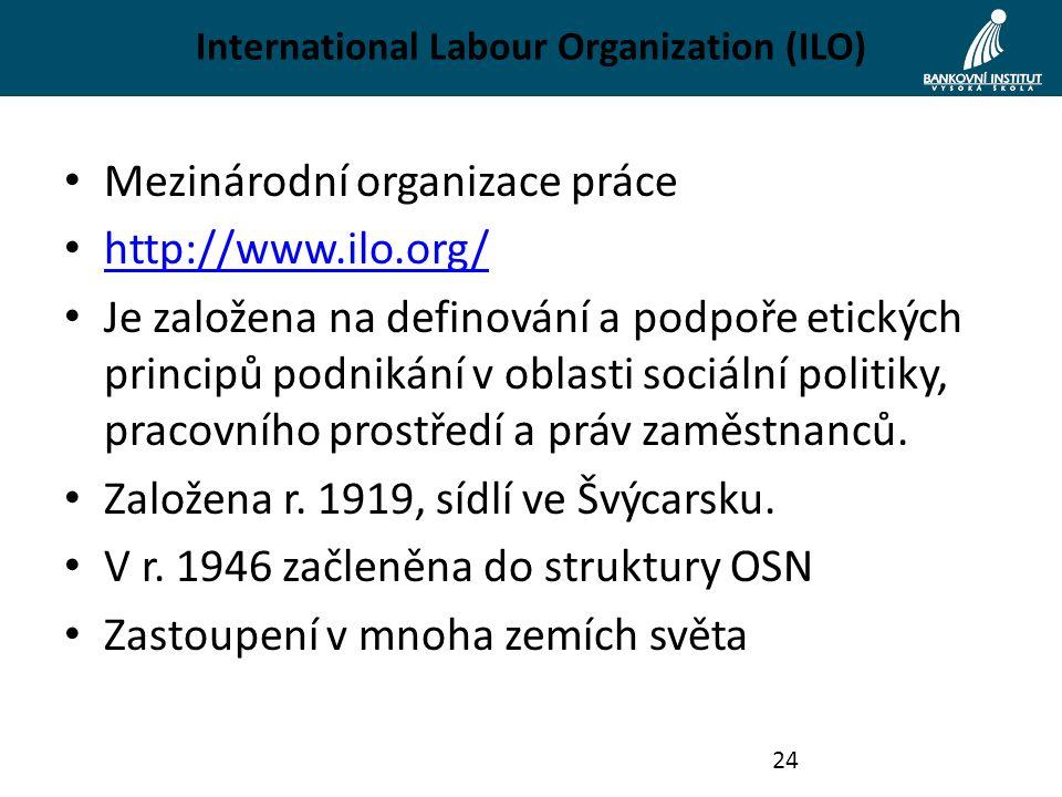 International Labour Organization (ILO) Mezinárodní organizace práce http://www.ilo.org/ Je založena na definování a podpoře etických principů podnikání v oblasti sociální politiky, pracovního prostředí a práv zaměstnanců.