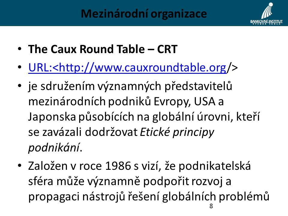 Mezinárodní organizace The Caux Round Table – CRT URL: URL:<http://www.cauxroundtable.org je sdružením významných představitelů mezinárodních podniků Evropy, USA a Japonska působících na globální úrovni, kteří se zavázali dodržovat Etické principy podnikání.
