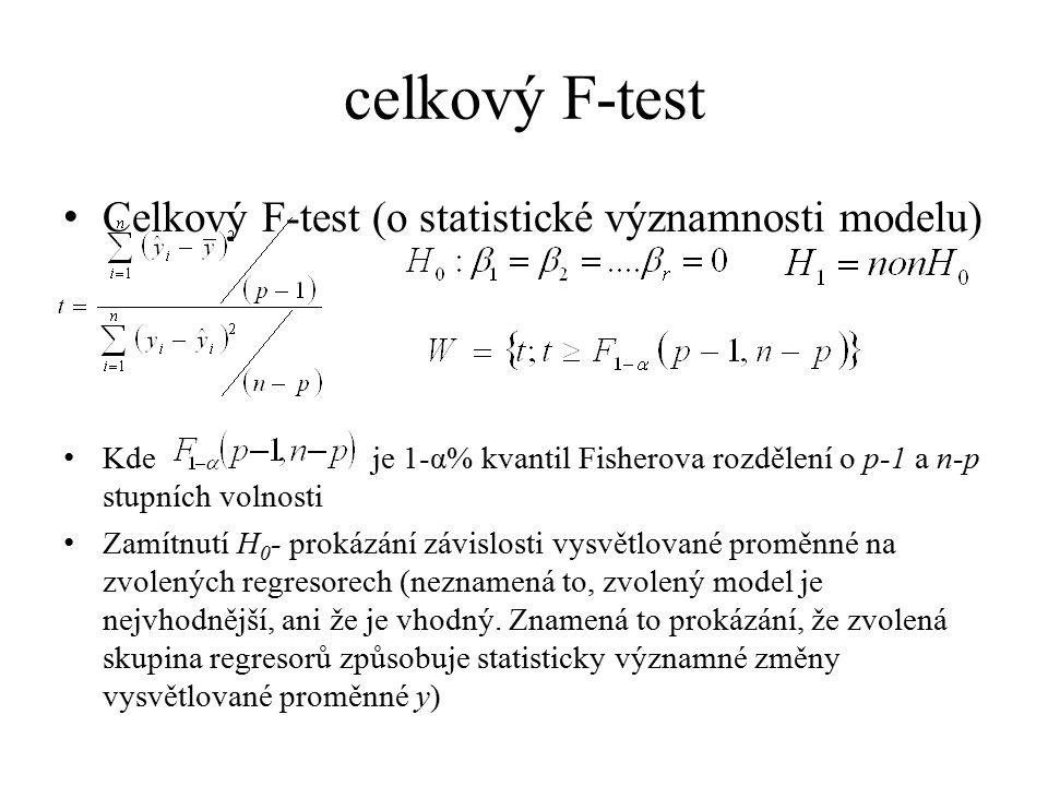 celkový F-test Celkový F-test (o statistické významnosti modelu) Kde je 1-α% kvantil Fisherova rozdělení o p-1 a n-p stupních volnosti Zamítnutí H 0 -