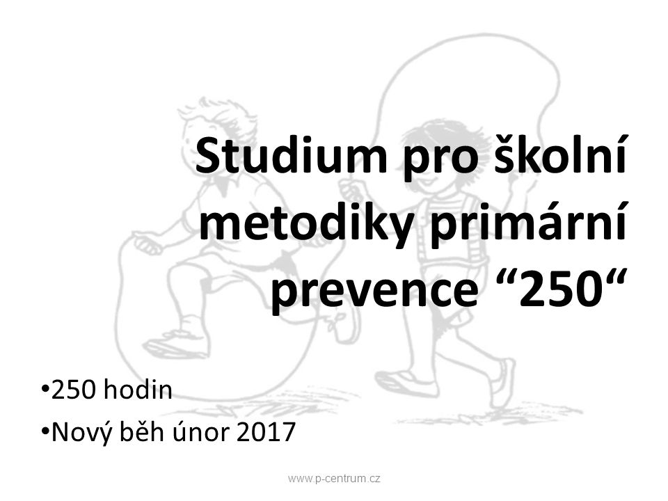 """Studium pro školní metodiky primární prevence """"250"""" 250 hodin Nový běh únor 2017 www.p-centrum.cz"""