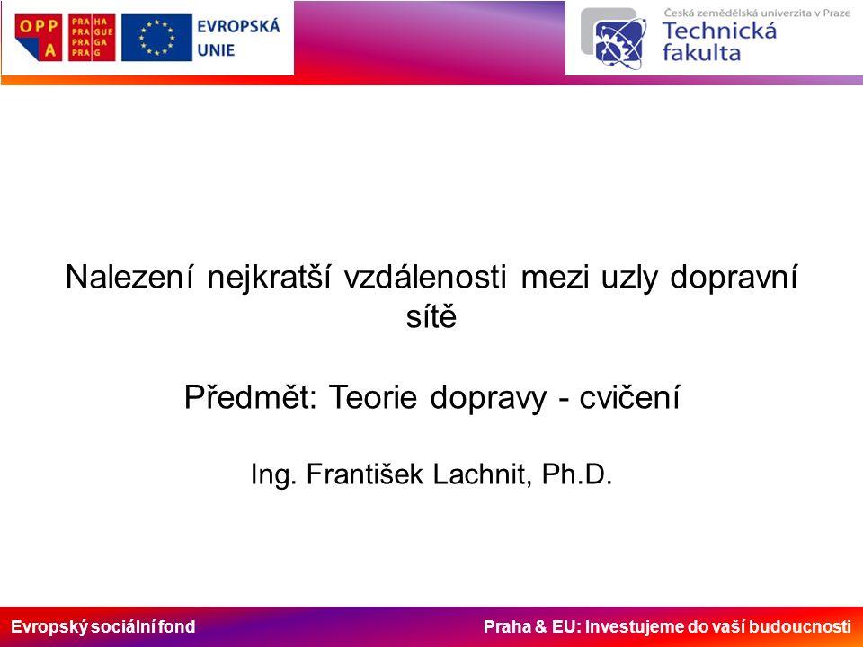 Evropský sociální fond Praha & EU: Investujeme do vaší budoucnosti Nalezení nejkratší vzdálenosti mezi uzly dopravní sítě Předmět: Teorie dopravy - cvičení Ing.