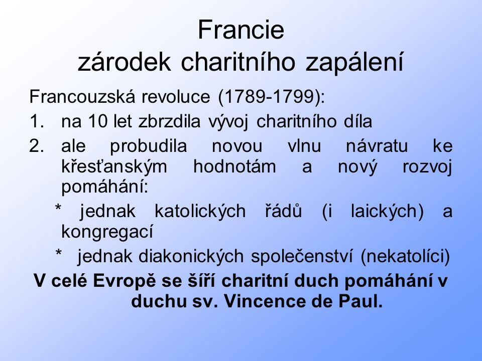 Francie zárodek charitního zapálení Francouzská revoluce (1789-1799): 1.na 10 let zbrzdila vývoj charitního díla 2.ale probudila novou vlnu návratu ke křesťanským hodnotám a nový rozvoj pomáhání: * jednak katolických řádů (i laických) a kongregací * jednak diakonických společenství (nekatolíci) V celé Evropě se šíří charitní duch pomáhání v duchu sv.