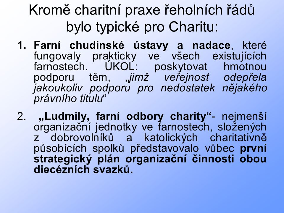 Kromě charitní praxe řeholních řádů bylo typické pro Charitu: 1.Farní chudinské ústavy a nadace, které fungovaly prakticky ve všech existujících farnostech.