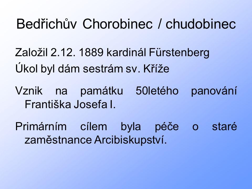 Bedřichův Chorobinec / chudobinec Založil 2.12. 1889 kardinál Fürstenberg Úkol byl dám sestrám sv.