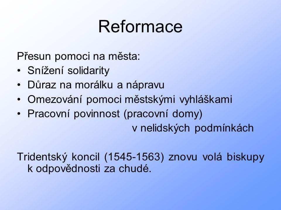 Reformace Přesun pomoci na města: Snížení solidarity Důraz na morálku a nápravu Omezování pomoci městskými vyhláškami Pracovní povinnost (pracovní domy) v nelidských podmínkách Tridentský koncil (1545-1563) znovu volá biskupy k odpovědnosti za chudé.