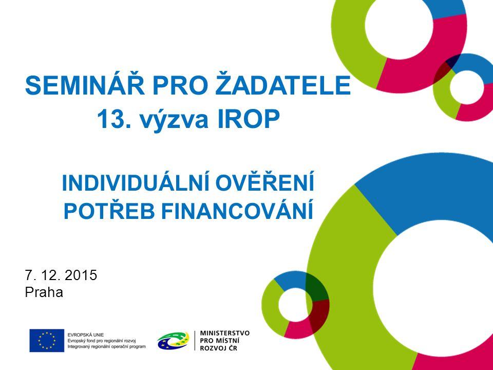 SEMINÁŘ PRO ŽADATELE 13. výzva IROP INDIVIDUÁLNÍ OVĚŘENÍ POTŘEB FINANCOVÁNÍ 7. 12. 2015 Praha