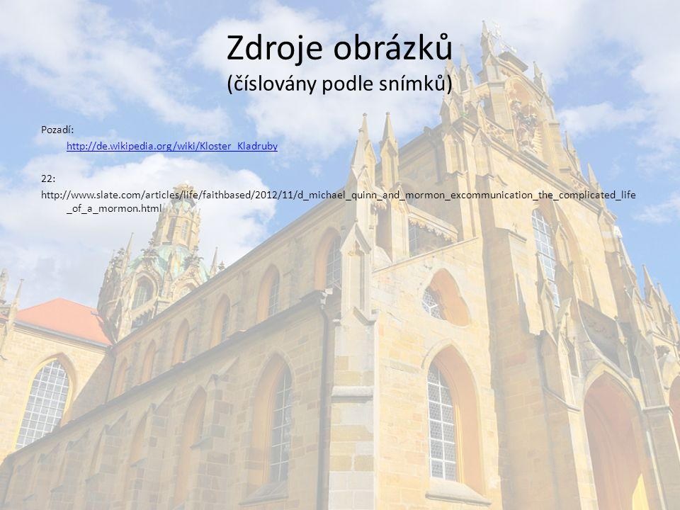 Zdroje obrázků (číslovány podle snímků) Pozadí: http://de.wikipedia.org/wiki/Kloster_Kladruby 22: http://www.slate.com/articles/life/faithbased/2012/11/d_michael_quinn_and_mormon_excommunication_the_complicated_life _of_a_mormon.html