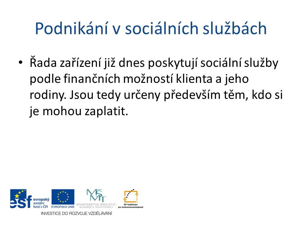 Podnikání v sociálních službách Řada zařízení již dnes poskytují sociální služby podle finančních možností klienta a jeho rodiny. Jsou tedy určeny pře