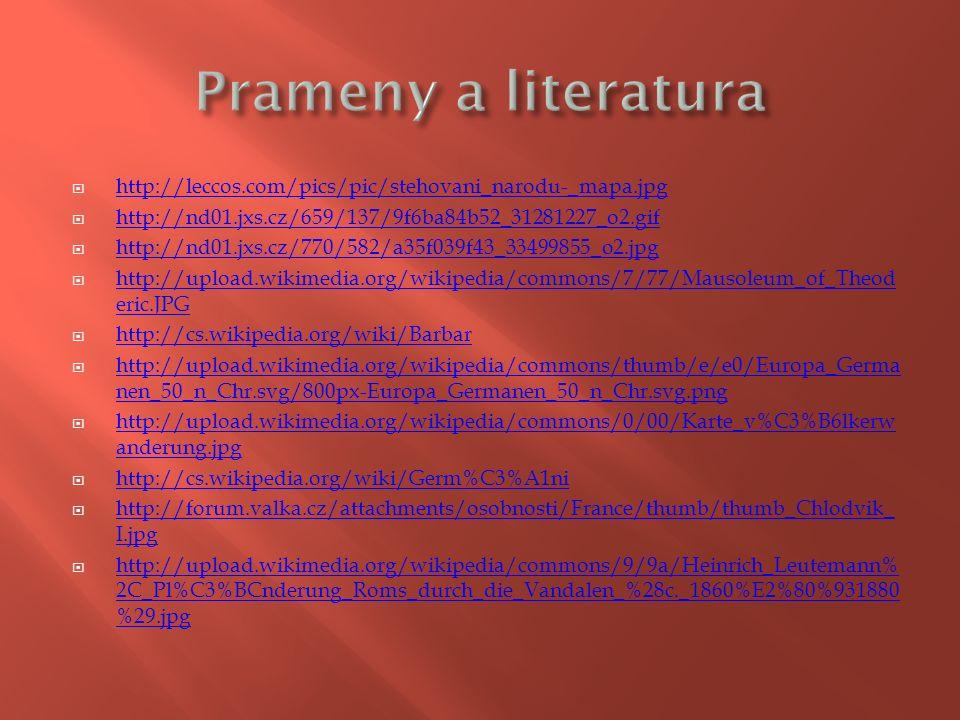  http://leccos.com/pics/pic/stehovani_narodu-_mapa.jpg http://leccos.com/pics/pic/stehovani_narodu-_mapa.jpg  http://nd01.jxs.cz/659/137/9f6ba84b52_31281227_o2.gif http://nd01.jxs.cz/659/137/9f6ba84b52_31281227_o2.gif  http://nd01.jxs.cz/770/582/a35f039f43_33499855_o2.jpg http://nd01.jxs.cz/770/582/a35f039f43_33499855_o2.jpg  http://upload.wikimedia.org/wikipedia/commons/7/77/Mausoleum_of_Theod eric.JPG http://upload.wikimedia.org/wikipedia/commons/7/77/Mausoleum_of_Theod eric.JPG  http://cs.wikipedia.org/wiki/Barbar http://cs.wikipedia.org/wiki/Barbar  http://upload.wikimedia.org/wikipedia/commons/thumb/e/e0/Europa_Germa nen_50_n_Chr.svg/800px-Europa_Germanen_50_n_Chr.svg.png http://upload.wikimedia.org/wikipedia/commons/thumb/e/e0/Europa_Germa nen_50_n_Chr.svg/800px-Europa_Germanen_50_n_Chr.svg.png  http://upload.wikimedia.org/wikipedia/commons/0/00/Karte_v%C3%B6lkerw anderung.jpg http://upload.wikimedia.org/wikipedia/commons/0/00/Karte_v%C3%B6lkerw anderung.jpg  http://cs.wikipedia.org/wiki/Germ%C3%A1ni http://cs.wikipedia.org/wiki/Germ%C3%A1ni  http://forum.valka.cz/attachments/osobnosti/France/thumb/thumb_Chlodvik_ I.jpg http://forum.valka.cz/attachments/osobnosti/France/thumb/thumb_Chlodvik_ I.jpg  http://upload.wikimedia.org/wikipedia/commons/9/9a/Heinrich_Leutemann% 2C_Pl%C3%BCnderung_Roms_durch_die_Vandalen_%28c._1860%E2%80%931880 %29.jpg http://upload.wikimedia.org/wikipedia/commons/9/9a/Heinrich_Leutemann% 2C_Pl%C3%BCnderung_Roms_durch_die_Vandalen_%28c._1860%E2%80%931880 %29.jpg