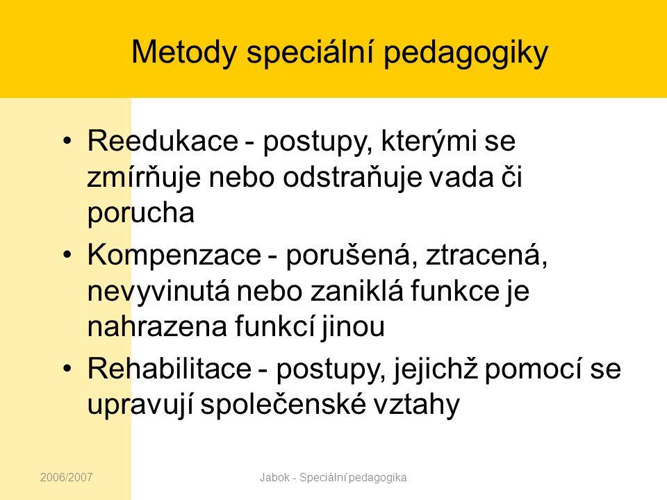 2006/2007Jabok - Speciální pedagogika Metody speciální pedagogiky Reedukace - postupy, kterými se zmírňuje nebo odstraňuje vada či porucha Kompenzace - porušená, ztracená, nevyvinutá nebo zaniklá funkce je nahrazena funkcí jinou Rehabilitace - postupy, jejichž pomocí se upravují společenské vztahy