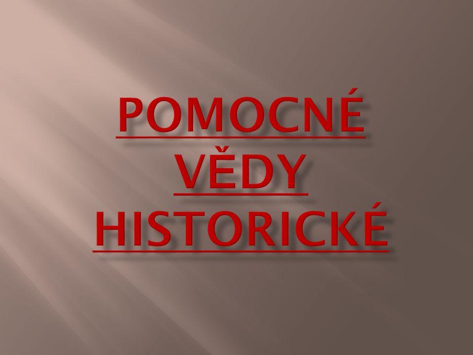 Paleografie Kodikologie Epigrafika Diplomatika Chronologie Sfragistika Heraldika Genealogie Numismatika Metrologie Pomocné vědy historické (PVH) jsou souborem speciálních vědních disciplín, jež slouží ke zkoumání a kritickému hodnocení pramenů historických věd.