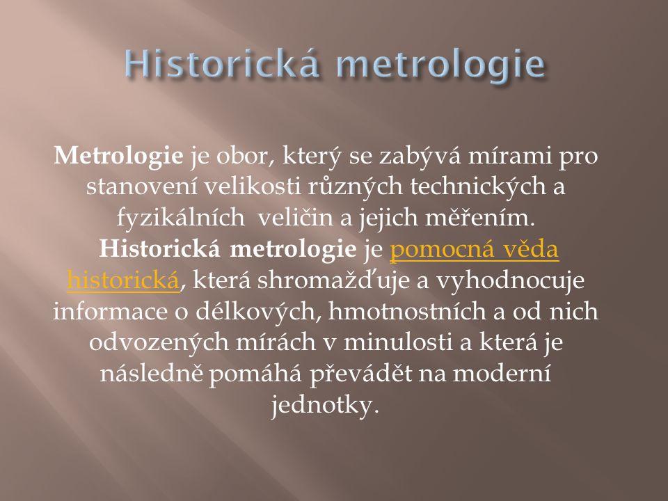 Metrologie je obor, který se zabývá mírami pro stanovení velikosti různých technických a fyzikálních veličin a jejich měřením. Historická metrologie j