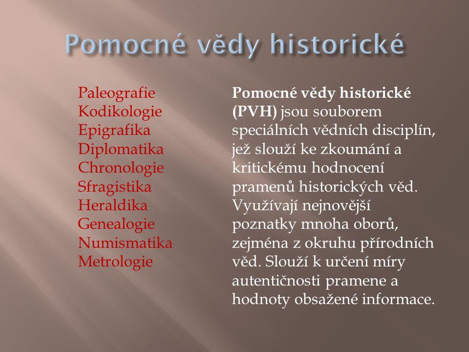 Paleografie Kodikologie Epigrafika Diplomatika Chronologie Sfragistika Heraldika Genealogie Numismatika Metrologie Pomocné vědy historické (PVH) jsou