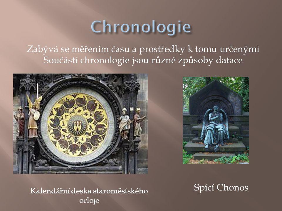 Zabývá se měřením času a prostředky k tomu určenými Součástí chronologie jsou různé způsoby datace Kalendářní deska staroměstského orloje Spící Chonos