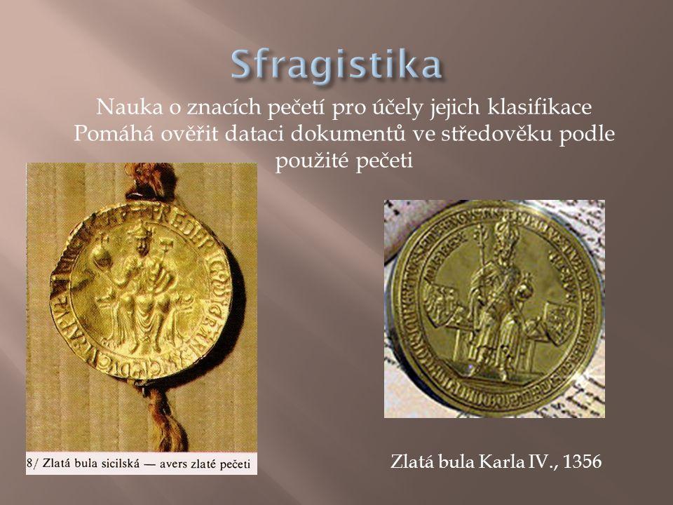 Nauka o znacích pečetí pro účely jejich klasifikace Pomáhá ověřit dataci dokumentů ve středověku podle použité pečeti Zlatá bula Karla IV., 1356