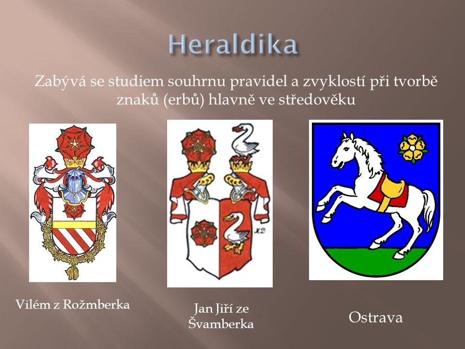 Zabývá se studiem souhrnu pravidel a zvyklostí při tvorbě znaků (erbů) hlavně ve středověku Vilém z Rožmberka Jan Jiří ze Švamberka Ostrava