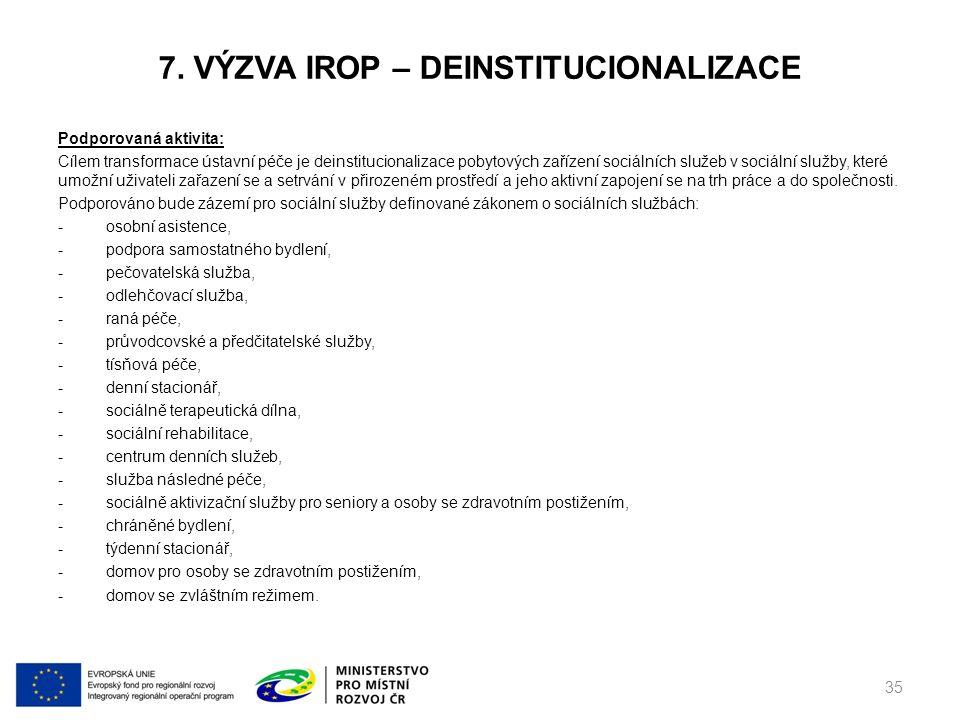 7. VÝZVA IROP – DEINSTITUCIONALIZACE Podporovaná aktivita: Cílem transformace ústavní péče je deinstitucionalizace pobytových zařízení sociálních služ