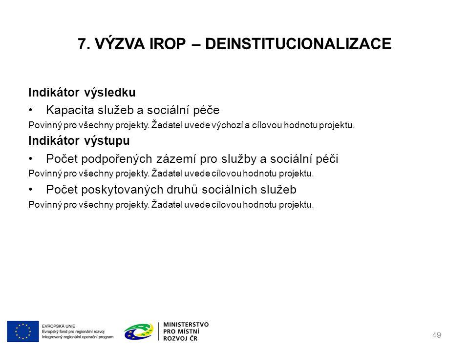 7. VÝZVA IROP – DEINSTITUCIONALIZACE Indikátor výsledku Kapacita služeb a sociální péče Povinný pro všechny projekty. Žadatel uvede výchozí a cílovou