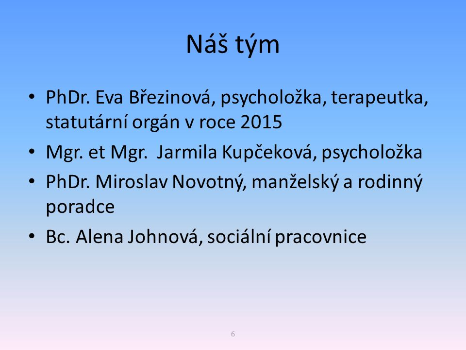 Náš tým PhDr. Eva Březinová, psycholožka, terapeutka, statutární orgán v roce 2015 Mgr. et Mgr. Jarmila Kupčeková, psycholožka PhDr. Miroslav Novotný,